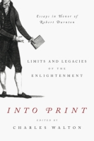 Cover image for Into Print: Limits and Legacies of the Enlightenment; Essays in Honor of Robert Darnton Edited by Charles Walton