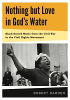 book cover for Nothing but Love in God's Water: Volume I: Black Sacred Music from the Civil War to the Civil Rights Movement by Robert F. Darden