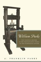 Cover image for William Parks: The Colonial Printer in the Transatlantic World of the Eighteenth Century By A. Franklin Parks