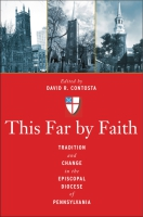 Cover image for This Far by Faith: Tradition and Change in the Episcopal Diocese of Pennsylvania Edited by David  R. Contosta