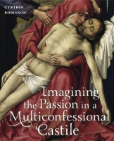 Cover image for Imagining the Passion in a Multiconfessional Castile: The Virgin, Christ, Devotions, and Images in the Fourteenth and Fifteenth Centuries By Cynthia Robinson