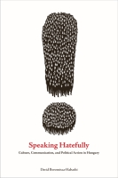 Cover image for Speaking Hatefully: Culture, Communication, and Political Action in Hungary By David Boromisza-Habashi