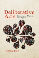 book cover for Deliberative Acts: Democracy, Rhetoric, and Rights by Arabella Lyon