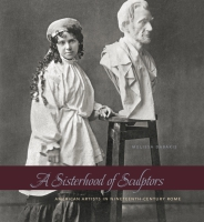 Cover image for A Sisterhood of Sculptors: American Artists in Nineteenth-Century Rome By Melissa Dabakis