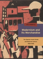 book cover for Modernism and Its Merchandise: The Spanish Avant-Garde and Material Culture, 1920-1930 by Juli Highfill
