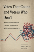 Cover image for Votes That Count and Voters Who Don't: How Journalists Sideline Electoral Participation (Without Even Knowing It) By Sharon E. Jarvis and Soo-Hye Han