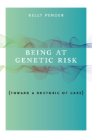 Cover image for Being at Genetic Risk: Toward a Rhetoric of Care By Kelly Pender