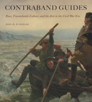 Cover image for Contraband Guides: Race, Transatlantic Culture, and the Arts in the Civil War Era By Paul H. D. Kaplan