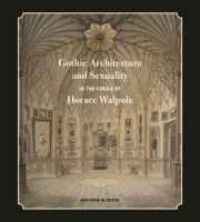 Cover image for Gothic Architecture and Sexuality in the Circle of Horace Walpole By Matthew M. Reeve