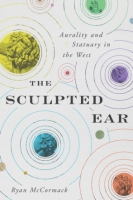 Cover image for The Sculpted Ear: Aurality and Statuary in the West By Ryan McCormack