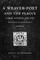 Cover image for A Weaver-Poet and the Plague: Labor, Poverty, and the Household in Shakespeare's London By Scott Oldenburg