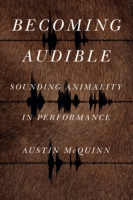 Cover image for Becoming Audible: Sounding Animality in Performance By Austin McQuinn