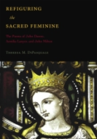 Cover image for Refiguring the Sacred Feminine: The Poems of John Donne, Aemilia Lanyer and John Milton By Theresa M. DiPasquale
