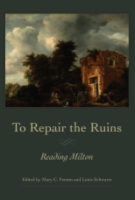 Cover image for To Repair the Ruins: Reading Milton Edited by Mary C. Fenton and Louis Schwartz