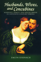 Cover image for Husbands, Wives, and Concubines: Marriage, Family, and Social Order in Sixteenth-Century Verona By Emlyn Eisenach